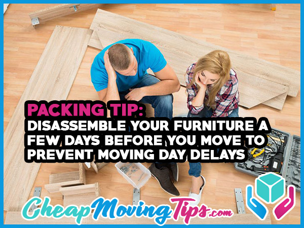 Packing Tip: Disassemble your furniture a few days before you move to prevent moving day delays.