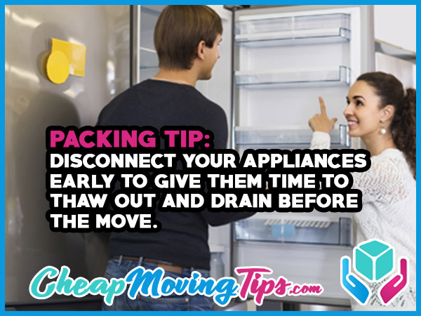 Packing Tip: Disconnect your appliances early to give them time to thaw out and drain before the move.