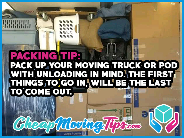 Packing Tip: Pack up your moving truck or POD with unloading in mind. The first things to go in will be the last things to come out.